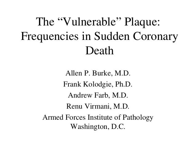 """The """"Vulnerable"""" Plaque: Frequencies in Sudden Coronary Death Allen P. Burke, M.D. Frank Kolodgie, Ph.D. Andrew Farb, M.D...."""