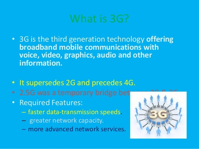 What is 3G? • 3G is the third generation technology offering broadband mobile communications with voice, video, graphics, ...