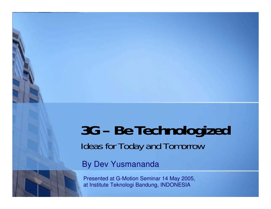 3G – Be TechnologizedIdeas for Today and TomorrowBy Dev YusmanandaPresented at G-Motion Seminar 14 May 2005,at Institute T...