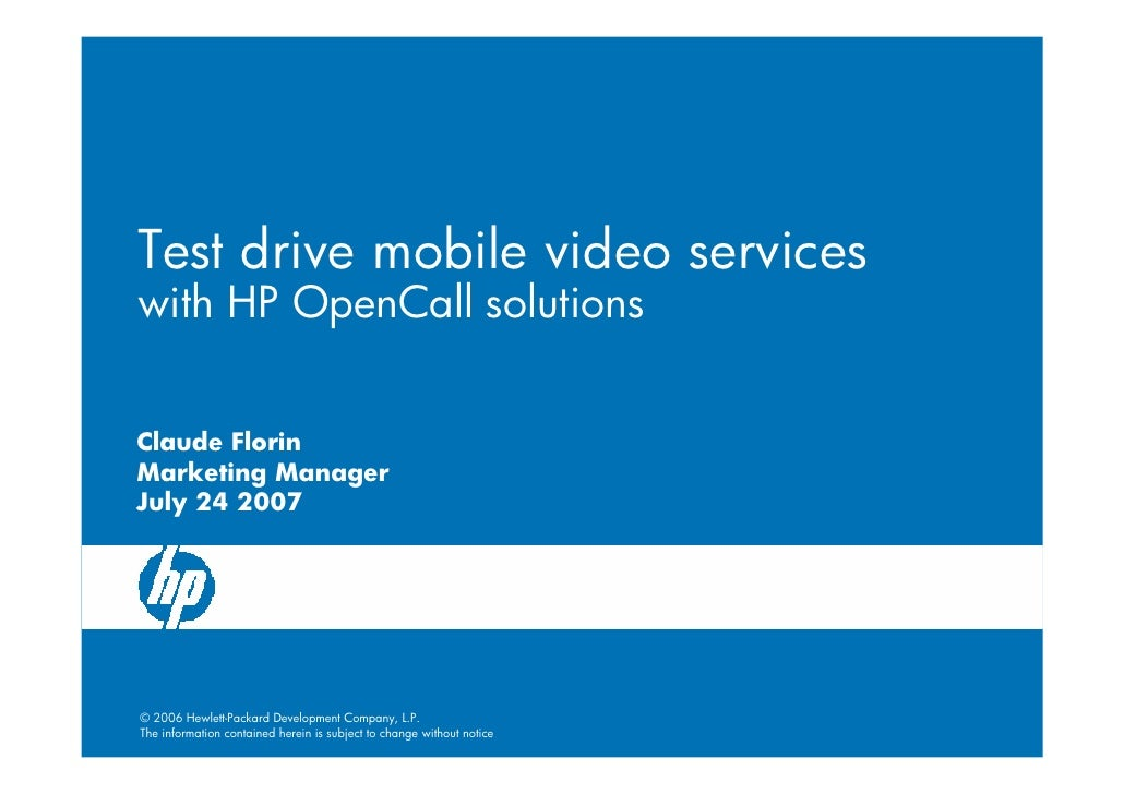 Test drive mobile video services with HP OpenCall solutions   Claude Florin Marketing Manager July 24 2007     © 2006 Hewl...