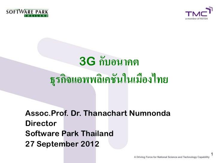 3G กับอนาคต     ธุรกิจแอพพลิเคชันในเมืองไทยAssoc.Prof. Dr. Thanachart NumnondaDirectorSoftware Park Thailand27 September 2...