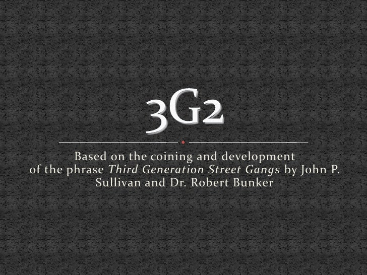3G2 Based on the coining and development  of the phrase  Third Generation Street Gangs  by John P. Sullivan and Dr. Robert...