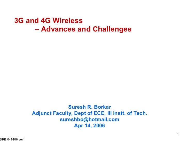 3G and 4G Wireless  – Advances and Challenges Suresh R. Borkar Adjunct Faculty, Dept of ECE, Ill Instt. of Tech. [email_ad...