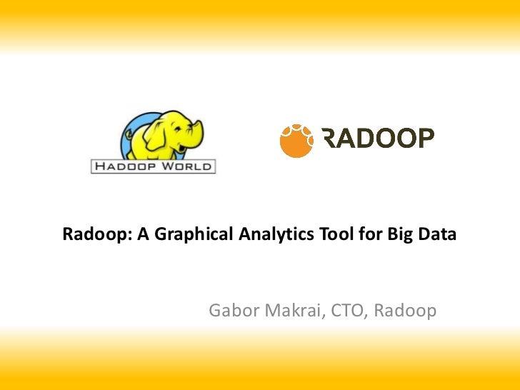 Radoop: A Graphical Analytics Tool for Big Data                 Gabor Makrai, CTO, Radoop