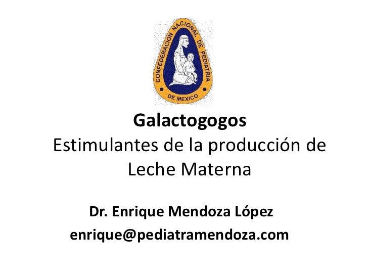 GalactogogosEstimulantes de la producción de        Leche Materna   Dr. Enrique Mendoza López enrique@pediatramendoza.com