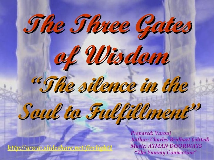 """The Three Gates  of Wisdom """" The silence in the Soul to Fulfillment"""" Prepared: Varouj Author: Charles Brulhart (edited) Mu..."""