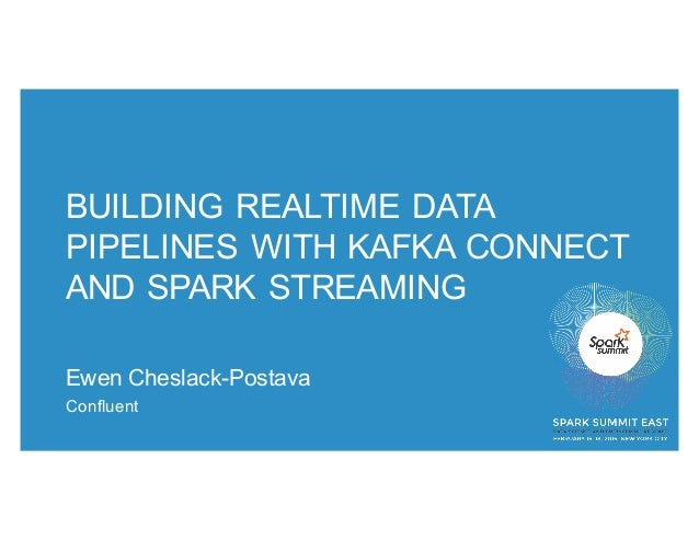 BUILDING REALTIME DATA PIPELINES WITH KAFKA CONNECT AND SPARK STREAMING Ewen Cheslack-Postava Confluent
