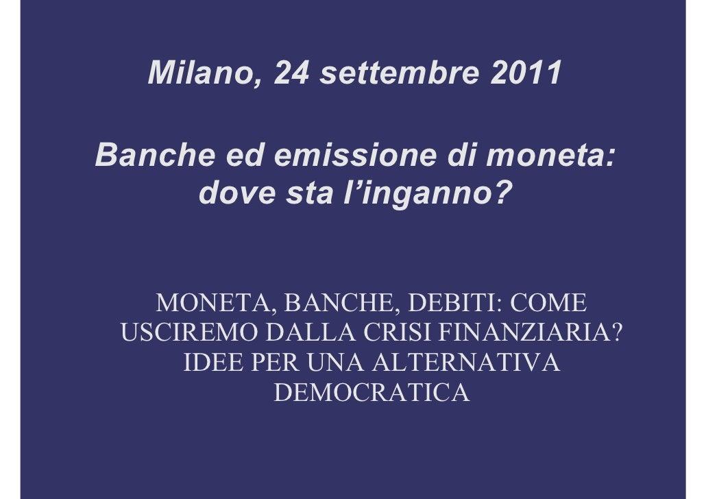 Milano, 24 settembre 2011Banche ed emissione di moneta:     dove sta l'inganno?   MONETA, BANCHE, DEBITI: COME USCIREMO DA...