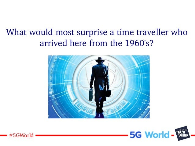 12#5GWorld What would most surprise a time traveller who arrived here from the 1960's?