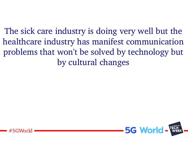 18#5GWorld The sick care industry is doing very well but the healthcare industry has manifest communication problems that ...