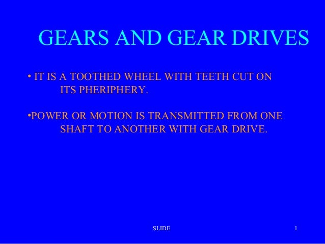 GEARS AND GEAR DRIVES • IT IS A TOOTHED WHEEL WITH TEETH CUT ON ITS PHERIPHERY. •POWER OR MOTION IS TRANSMITTED FROM ONE S...