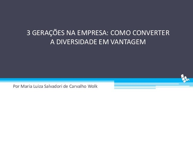 3 GERAÇÕES NA EMPRESA: COMO CONVERTER A DIVERSIDADE EM VANTAGEM  Por Maria Luiza Salvadori de Carvalho Wolk