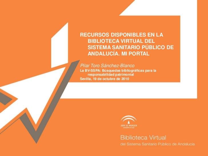 RECURSOS DISPONIBLES EN LA   BIBLIOTECA VIRTUAL DEL   SISTEMA SANITARIO PÚBLICO DE   ANDALUCÍA. MI PORTAL  Pilar Toro Sánc...