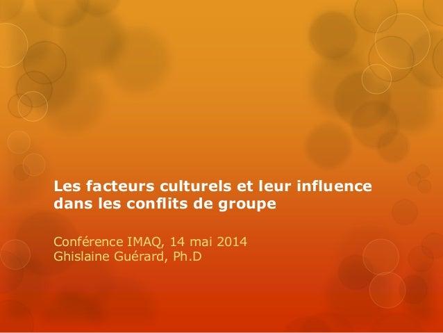 Les facteurs culturels et leur influence dans les conflits de groupe Conférence IMAQ, 14 mai 2014 Ghislaine Guérard, Ph.D