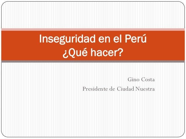 Inseguridad en el Perú     ¿Qué hacer?                          Gino Costa        Presidente de Ciudad Nuestra