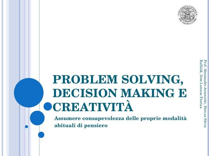 Assumere consapevolezza delle proprie modalità abituali di pensiero PROBLEM SOLVING, DECISION MAKING E CREATIVITÀ Prof. Al...
