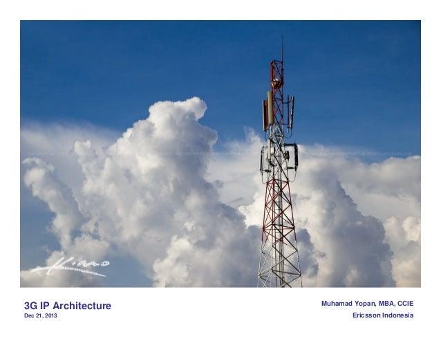 3G IP Architecture Dec 21, 2013  Muhamad Yopan, MBA, CCIE Ericsson Indonesia