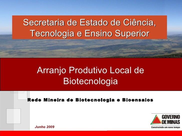 Arranjo Produtivo Local de Biotecnologia Secretaria de Estado de Ciência, Tecnologia e Ensino Superior Junho 2009 Rede Min...