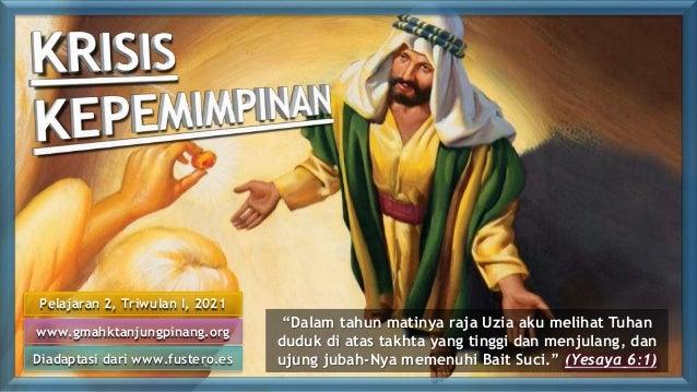 "Pelajaran 2, Triwulan I, 2021 Diadaptasi dari www.fustero.es www.gmahktanjungpinang.org ""Dalam tahun matinya raja Uzia aku..."