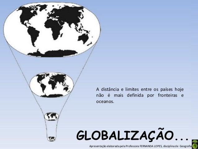 A distância e limites entre os países hoje      não é mais definida por fronteiras e      oceanos.GLOBALIZAÇÃO... Apresent...