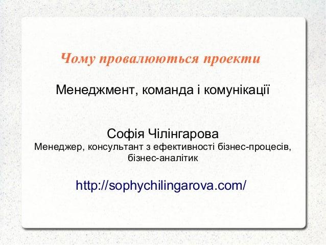 Чому провалюються проекти Менеджмент, команда і комунікації Софія Чілінгарова Менеджер, консультант з ефективності бізнес-...