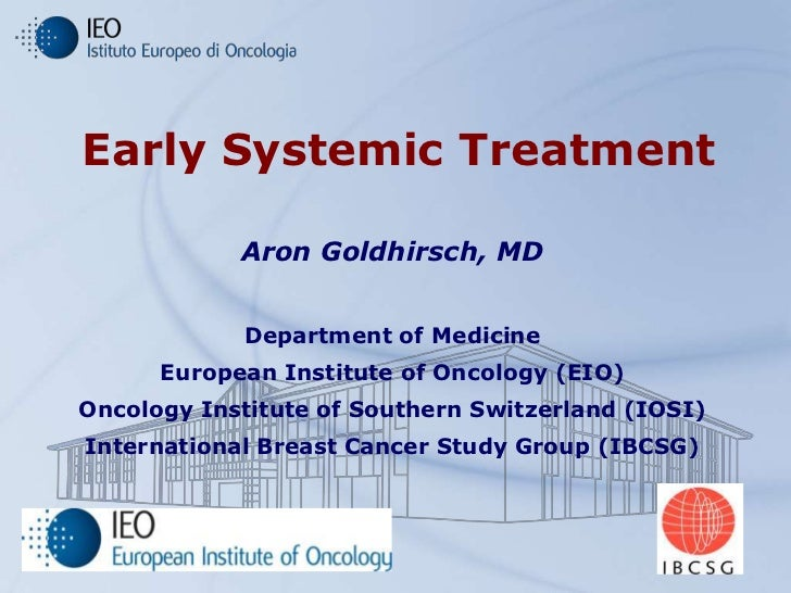 Early Systemic Treatment            Aron Goldhirsch, MD            Department of Medicine      European Institute of Oncol...