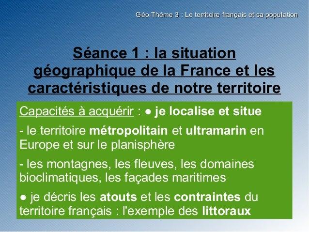 Géo-Thème 3 : Le territoire français et sa population       Séance 1 : la situation  géographique de la France et les cara...