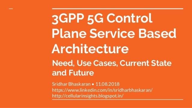 3GPP 5G Control Plane Service Based Architecture Sridhar Bhaskaran • 11.08.2018 https://www.linkedin.com/in/sridharbhaskar...