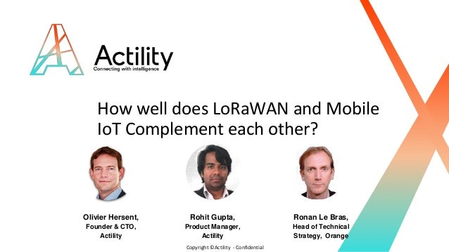 Copyright ©Actility - Confidential How well does LoRaWAN and Mobile IoT Complement each other? Olivier Hersent, Founder & ...