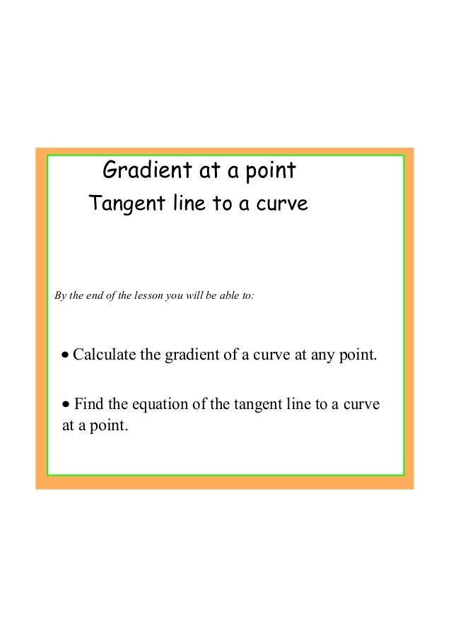 Gradient at a point By the end of the lesson you will be able to: • Calculate the gradient of a curve at any point. • Find...