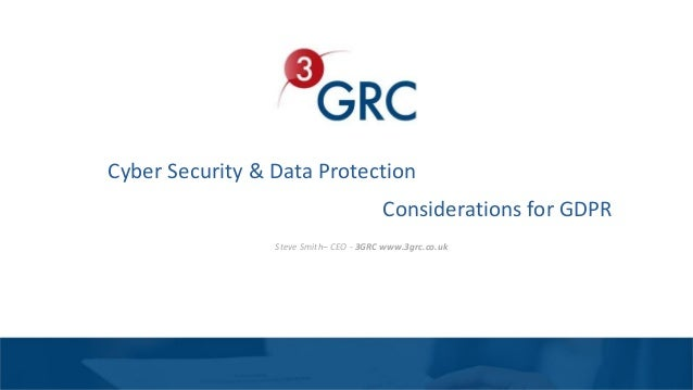 Cyber Security & Data Protection Steve Smith– CEO - 3GRC www.3grc.co.uk Considerations for GDPR