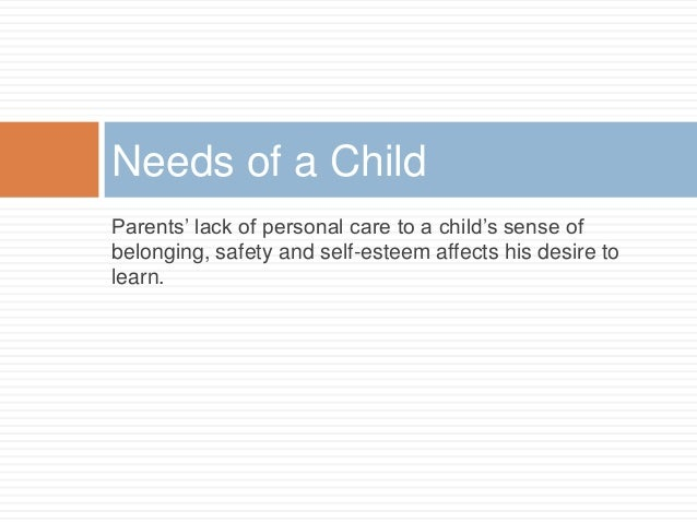 Parents' lack of personal care to a child's sense of belonging, safety and self-esteem affects his desire to learn. Needs ...
