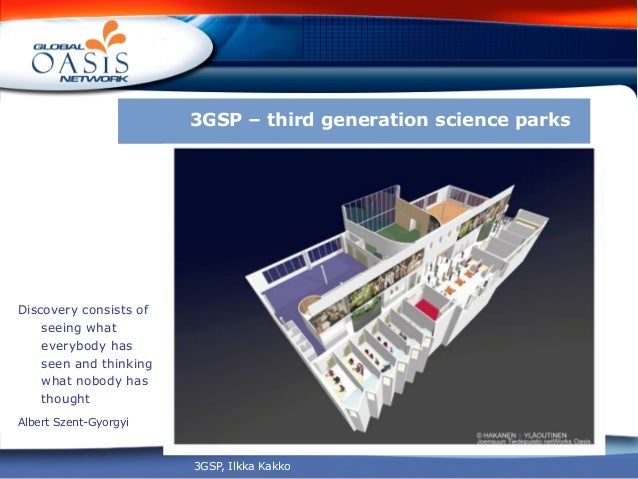 3GSP – third generation science parksDiscovery consists of    seeing what    everybody has    seen and thinking    what no...