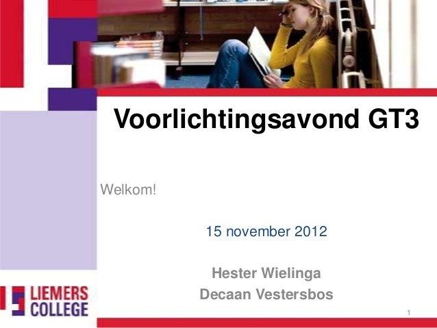 Voorlichtingsavond GT3Welkom!          15 november 2012           Hester Wielinga          Decaan Vestersbos              ...
