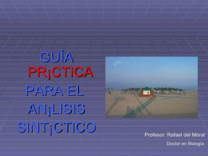 <ul><li>GUÍA  PRÁCTICA </li></ul><ul><li>PARA EL  </li></ul><ul><li>ANÁLISIS </li></ul><ul><li>SINTÁCTICO </li></ul>Profes...