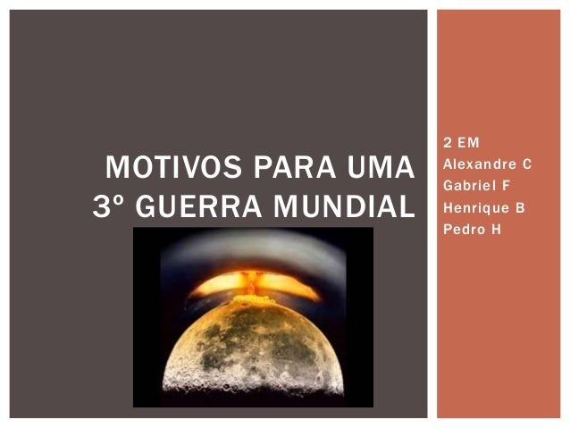 2 EM Alexandre C Gabriel F Henrique B Pedro H MOTIVOS PARA UMA 3º GUERRA MUNDIAL