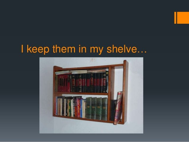 I keep them in my shelve…