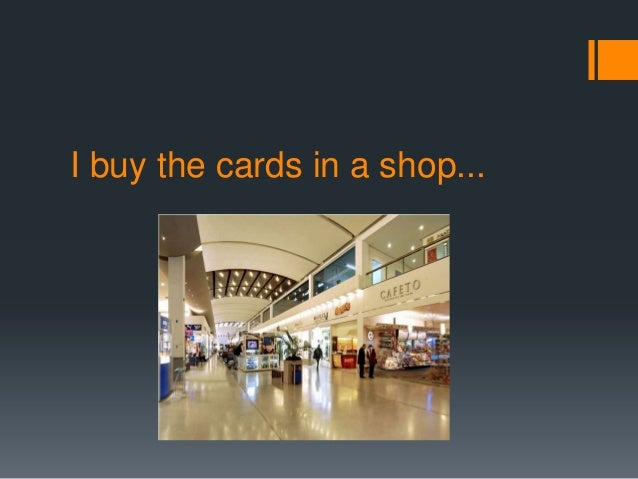 I buy the cards in a shop...
