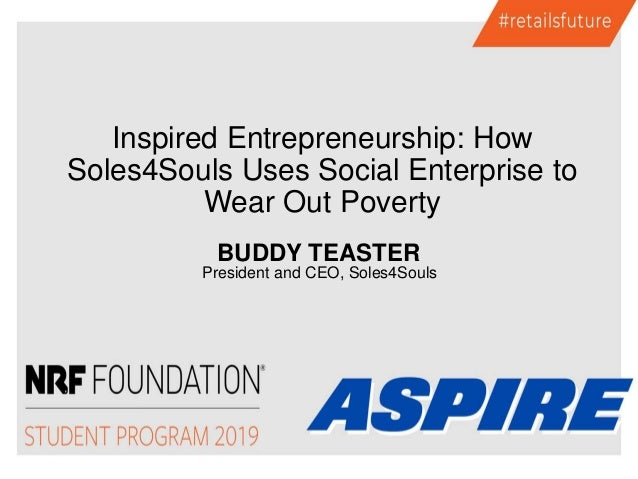 BUDDY TEASTER President and CEO, Soles4Souls Inspired Entrepreneurship: How Soles4Souls Uses Social Enterprise to Wear Out...