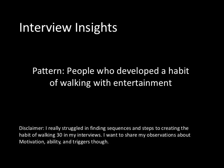 Interview Insights     Pattern: People who developed a habit         of walking with entertainmentDisclaimer: I really str...