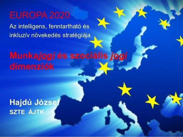 Az intelligens, fenntartható és inkluzív növekedés stratégiája Munkajogi és szociális jogi dimenziók Hajdú József SZTE ÁJT...
