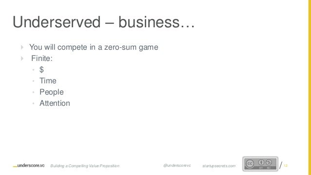 Proprietary and Confidential  You will compete in a zero-sum game  Finite: • $ • Time • People • Attention Underserved –...