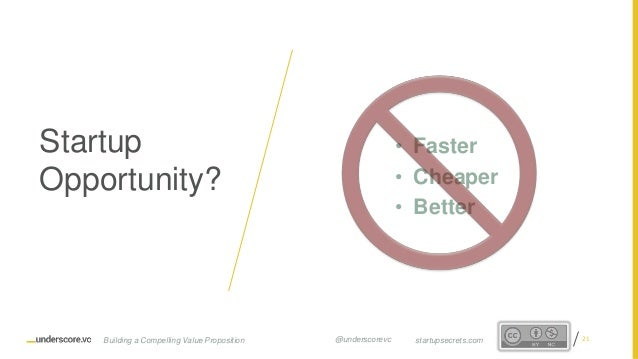 Proprietary and Confidential • Faster • Cheaper • Better Startup Opportunity? 21startupsecrets.comBuilding a Compelling Va...