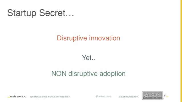 Proprietary and Confidential Disruptive innovation Yet.. NON disruptive adoption Startup Secret… 52startupsecrets.comBuild...