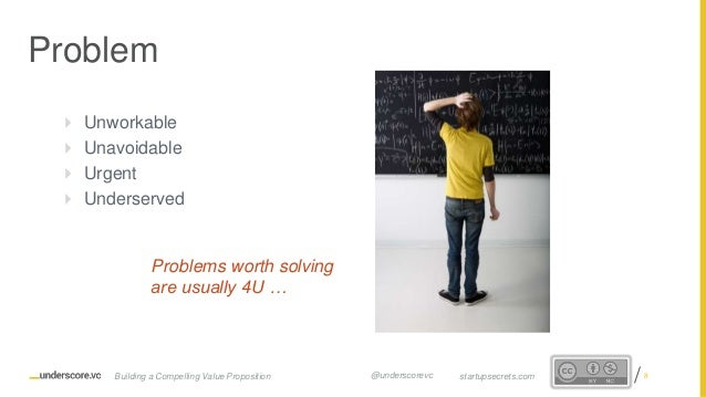 Proprietary and Confidential  Unworkable  Unavoidable  Urgent  Underserved Problems worth solving are usually 4U … Pro...