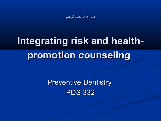 ‫بسم ال الرحمن الرحيم‬  Integrating risk and healthpromotion counseling Preventive Dentistry PDS 332