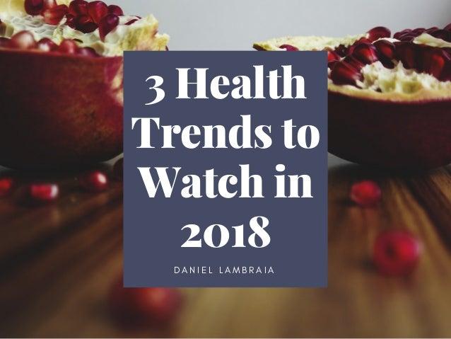 3 Health Trends to Watch in 2018 D A N I E L L A M B R A I A
