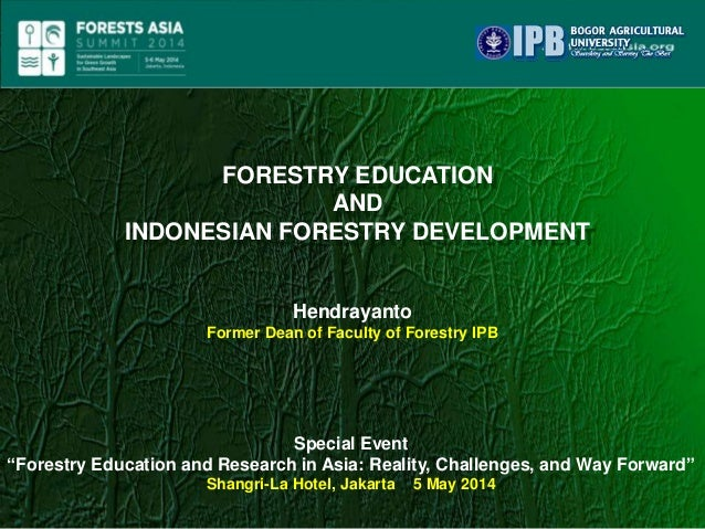 """FORESTRY EDUCATION AND INDONESIAN FORESTRY DEVELOPMENT Hendrayanto Former Dean of Faculty of Forestry IPB Special Event """"F..."""