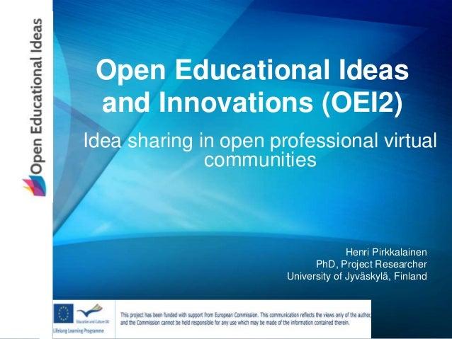 Open Educational Ideas and Innovations (OEI2) Idea sharing in open professional virtual communities Henri Pirkkalainen PhD...