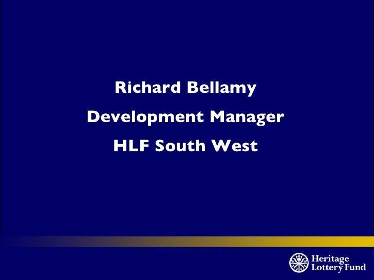 <ul><li>Richard Bellamy </li></ul><ul><li>Development Manager </li></ul><ul><li>HLF South West </li></ul>